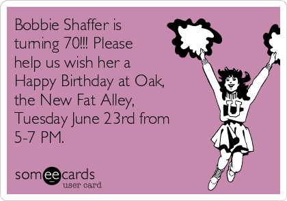 Bobbie Shaffer is  turning 70!!! Please  help us wish her a Happy Birthday at Oak, the New Fat Alley, Tuesday June 23rd from 5-7 PM.
