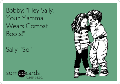 "Bobby: ""Hey Sally, Your Mamma Wears Combat Boots!""  Sally: ""So!"""