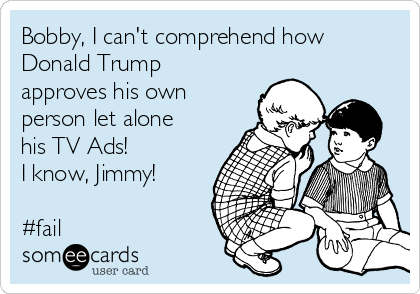 Bobby, I can't comprehend how Donald Trump  approves his own person let alone his TV Ads! I know, Jimmy!  #fail