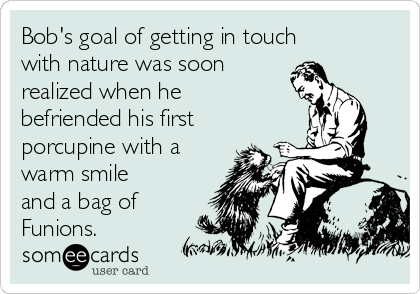 Bob's goal of getting in touch with nature was soon realized when he befriended his first porcupine with a warm smile and a bag of Funions.