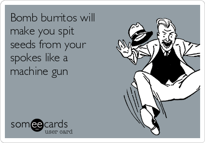Bomb burritos will make you spit seeds from your spokes like a machine gun