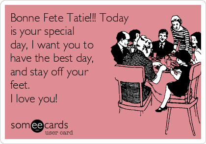 Bonne Fete Tatie!!! Today is your special day, I want you to have the best day, and stay off your feet. I love you!
