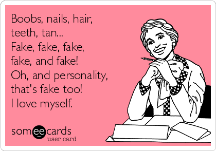 Boobs, nails, hair, teeth, tan... Fake, fake, fake,  fake, and fake! Oh, and personality, that's fake too! I love myself.
