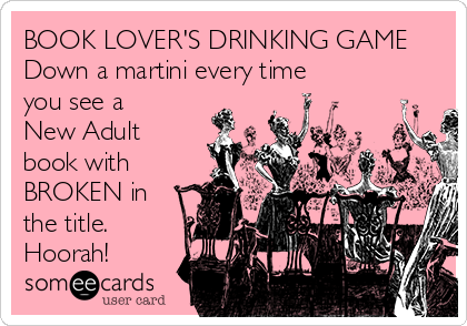 BOOK LOVER'S DRINKING GAME Down a martini every time you see a New Adult book with BROKEN in the title. Hoorah!