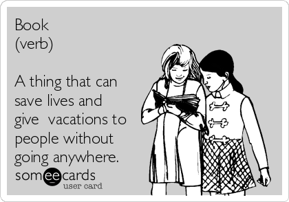 Book (verb)  A thing that can save lives and give  vacations to people without going anywhere.