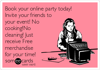 Book your online party today! Invite your friends to your event! No cooking!No cleaning! Just receive Free merchandise for your time!