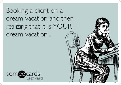 Booking a client on a dream vacation and then realizing that it is YOUR dream vacation...
