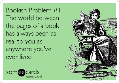 Bookish Problem #1 The world between the pages of a book has always been as real to you as anywhere you've ever lived.