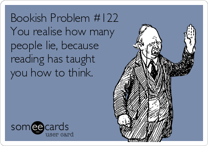 Bookish Problem #122 You realise how many  people lie, because reading has taught you how to think.