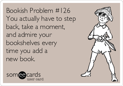 Bookish Problem #126 You actually have to step back, take a moment, and admire your bookshelves every  time you add a  new book.