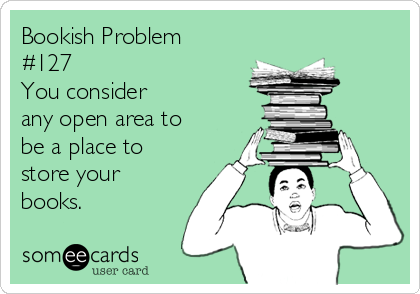 Bookish Problem #127 You consider any open area to be a place to store your books.