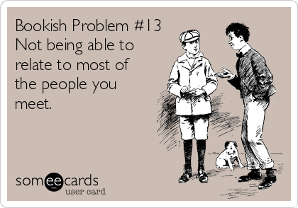 Bookish Problem #13 Not being able to relate to most of the people you meet.