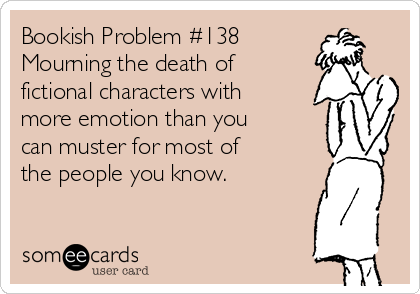 Bookish Problem #138 Mourning the death of fictional characters with more emotion than you can muster for most of  the people you know.