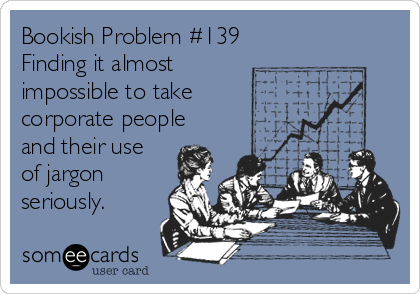 Bookish Problem #139 Finding it almost impossible to take  corporate people and their use of jargon seriously.
