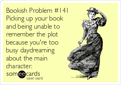 Bookish Problem #141 Picking up your book  and being unable to  remember the plot because you're too busy daydreaming about the main character.