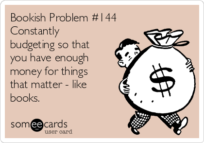 Bookish Problem #144 Constantly  budgeting so that you have enough money for things that matter - like books.