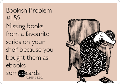 Bookish Problem #159 Missing books from a favourite series on your shelf because you bought them as ebooks.