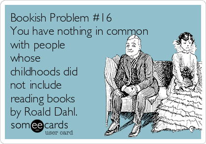 Bookish Problem #16 You have nothing in common with people whose childhoods did not include reading books by Roald Dahl.