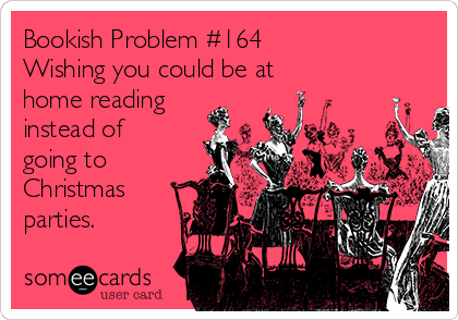 Bookish Problem #164 Wishing you could be at home reading instead of going to Christmas parties.