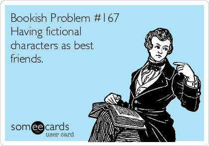 Bookish Problem #167 Having fictional characters as best friends.