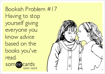 Bookish Problem #17 Having to stop yourself giving everyone you know advice based on the books you've read.