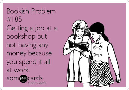 Bookish Problem #185 Getting a job at a bookshop but not having any money because you spend it all at work.