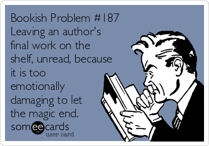 Bookish Problem #187 Leaving an author's final work on the shelf, unread, because it is too emotionally damaging to let the magic end.