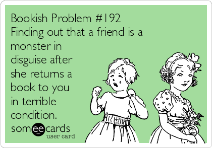 Bookish Problem #192 Finding out that a friend is a monster in disguise after she returns a book to you in terrible condition.