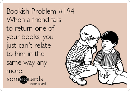 Bookish Problem #194 When a friend fails to return one of your books, you just can't relate to him in the same way any more.