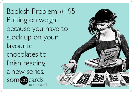 Bookish Problem #195 Putting on weight because you have to stock up on your favourite chocolates to finish reading a new series.