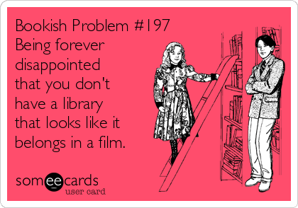 Bookish Problem #197 Being forever disappointed that you don't have a library that looks like it  belongs in a film.