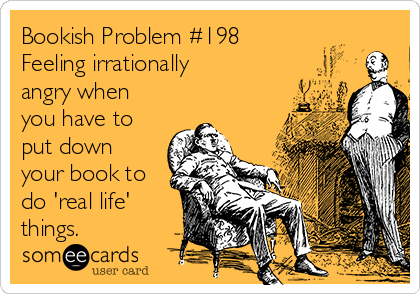 Bookish Problem #198 Feeling irrationally angry when you have to put down your book to do 'real life' things.