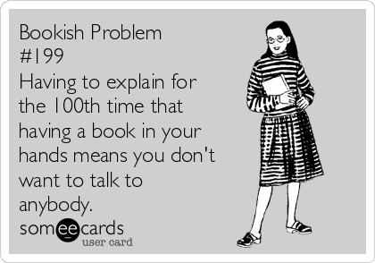 Bookish Problem #199 Having to explain for the 100th time that having a book in your hands means you don't want to talk to anybody.