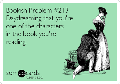 Bookish Problem #213 Daydreaming that you're one of the characters in the book you're reading.