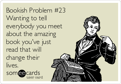 Bookish Problem #23 Wanting to tell everybody you meet about the amazing book you've just read that will change their lives.