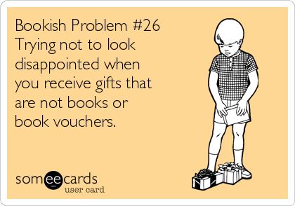 Bookish Problem #26 Trying not to look  disappointed when  you receive gifts that are not books or  book vouchers.