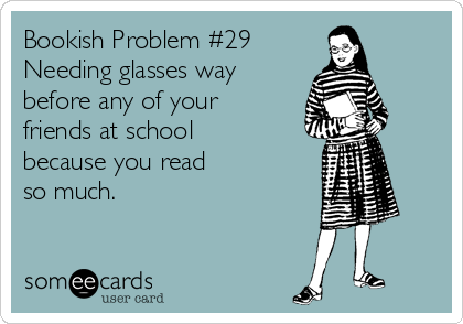 Bookish Problem #29 Needing glasses way before any of your friends at school because you read  so much.