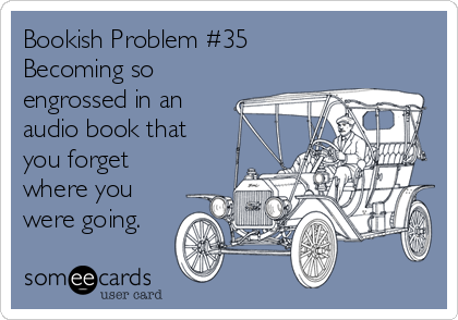 Bookish Problem #35 Becoming so engrossed in an audio book that you forget where you were going.