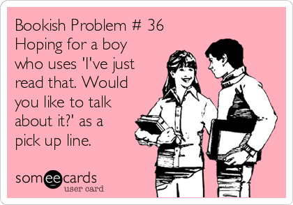 Bookish Problem # 36 Hoping for a boy who uses 'I've just read that. Would you like to talk about it?' as a pick up line.