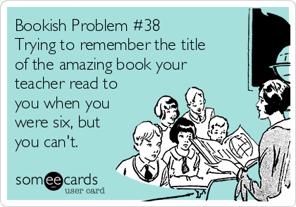 Bookish Problem #38 Trying to remember the title of the amazing book your teacher read to you when you were six, but you can't.