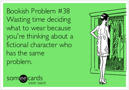 Bookish Problem #38 Wasting time deciding what to wear because you're thinking about a  fictional character who has the same  problem.