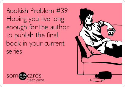 Bookish Problem #39 Hoping you live long enough for the author to publish the final book in your current series