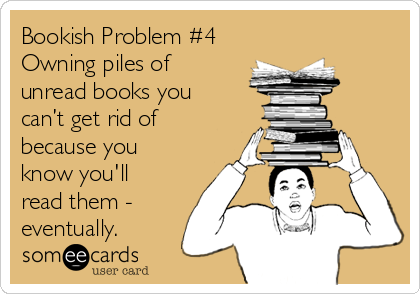 Bookish Problem #4 Owning piles of unread books you can't get rid of because you know you'll read them - eventually.
