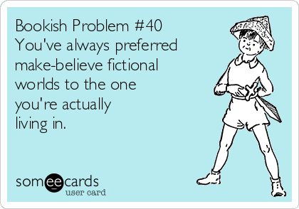 Bookish Problem #40 You've always preferred make-believe fictional worlds to the one  you're actually  living in.