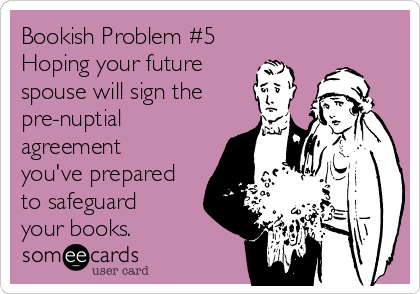 Bookish Problem #5 Hoping your future spouse will sign the pre-nuptial agreement you've prepared to safeguard your books.