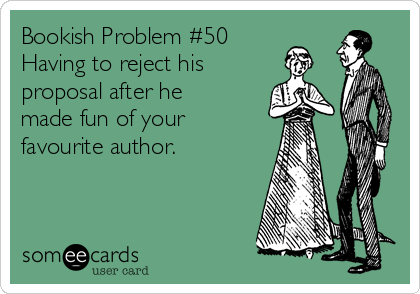 Bookish Problem #50 Having to reject his  proposal after he made fun of your favourite author.