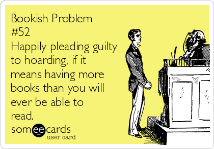 Bookish Problem #52 Happily pleading guilty  to hoarding, if it means having more books than you will  ever be able to read.