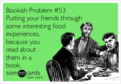 Bookish Problem #53 Putting your friends through some interesting food experiences, because you read about them in a book.