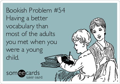 Bookish Problem #54 Having a better vocabulary than most of the adults you met when you were a young child.