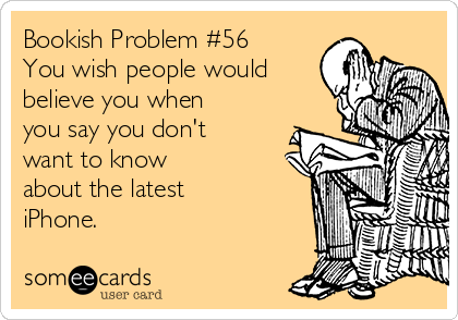 Bookish Problem #56 You wish people would believe you when you say you don't want to know  about the latest iPhone.